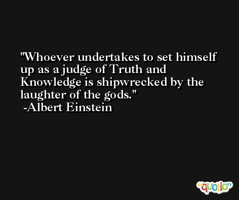 Whoever undertakes to set himself up as a judge of Truth and Knowledge is shipwrecked by the laughter of the gods. -Albert Einstein