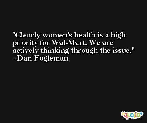 Clearly women's health is a high priority for Wal-Mart. We are actively thinking through the issue. -Dan Fogleman