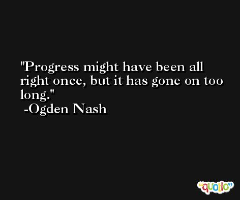 Progress might have been all right once, but it has gone on too long. -Ogden Nash