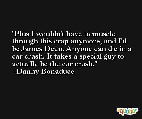 Plus I wouldn't have to muscle through this crap anymore, and I'd be James Dean. Anyone can die in a car crash. It takes a special guy to actually be the car crash. -Danny Bonaduce