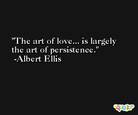 The art of love... is largely the art of persistence. -Albert Ellis