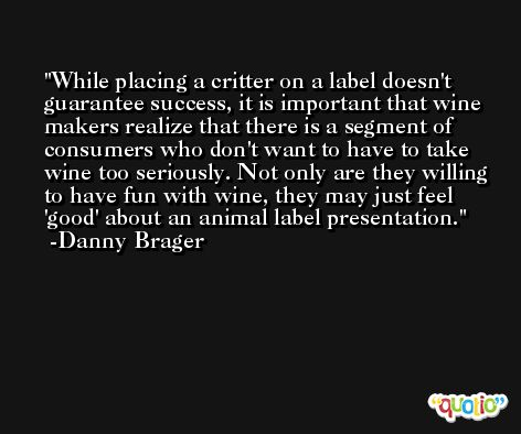 While placing a critter on a label doesn't guarantee success, it is important that wine makers realize that there is a segment of consumers who don't want to have to take wine too seriously. Not only are they willing to have fun with wine, they may just feel 'good' about an animal label presentation. -Danny Brager