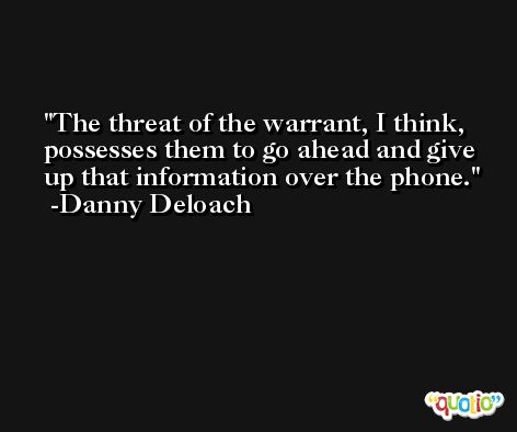 The threat of the warrant, I think, possesses them to go ahead and give up that information over the phone. -Danny Deloach