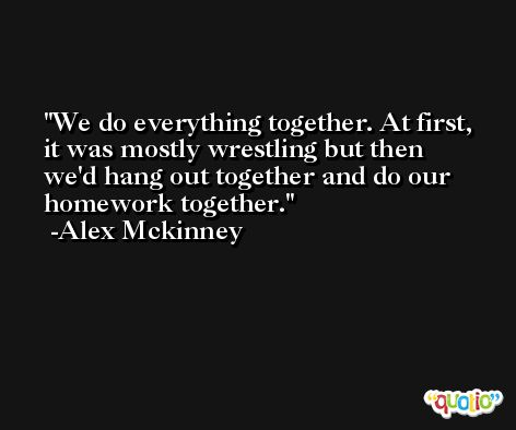We do everything together. At first, it was mostly wrestling but then we'd hang out together and do our homework together. -Alex Mckinney