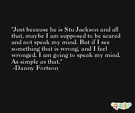 Just because he is Stu Jackson and all that, maybe I am supposed to be scared and not speak my mind. But if I see something that is wrong, and I feel wronged, I am going to speak my mind. As simple as that. -Danny Fortson