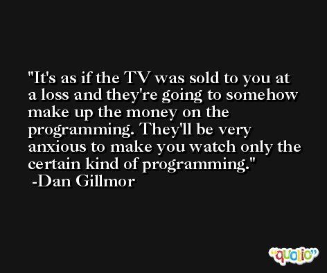 It's as if the TV was sold to you at a loss and they're going to somehow make up the money on the programming. They'll be very anxious to make you watch only the certain kind of programming. -Dan Gillmor