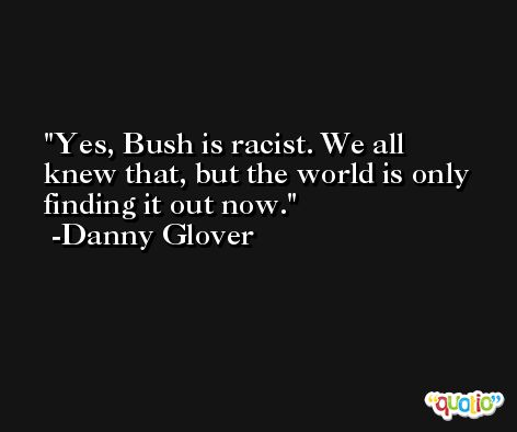 Yes, Bush is racist. We all knew that, but the world is only finding it out now. -Danny Glover