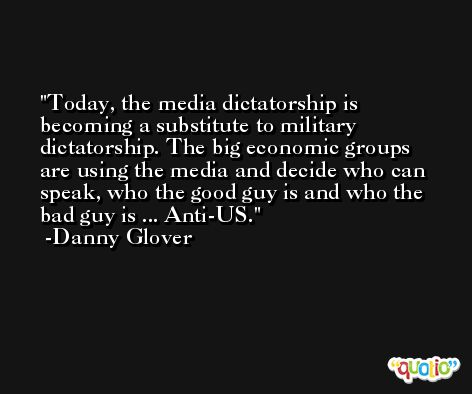 Today, the media dictatorship is becoming a substitute to military dictatorship. The big economic groups are using the media and decide who can speak, who the good guy is and who the bad guy is ... Anti-US. -Danny Glover