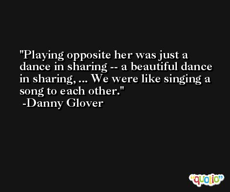 Playing opposite her was just a dance in sharing -- a beautiful dance in sharing, ... We were like singing a song to each other. -Danny Glover