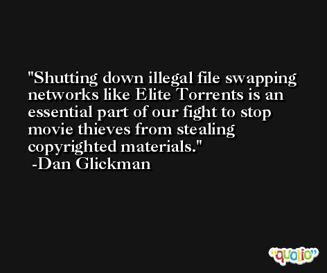 Shutting down illegal file swapping networks like Elite Torrents is an essential part of our fight to stop movie thieves from stealing copyrighted materials. -Dan Glickman