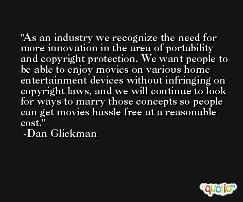 As an industry we recognize the need for more innovation in the area of portability and copyright protection. We want people to be able to enjoy movies on various home entertainment devices without infringing on copyright laws, and we will continue to look for ways to marry those concepts so people can get movies hassle free at a reasonable cost. -Dan Glickman