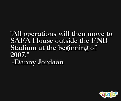All operations will then move to SAFA House outside the FNB Stadium at the beginning of 2007. -Danny Jordaan