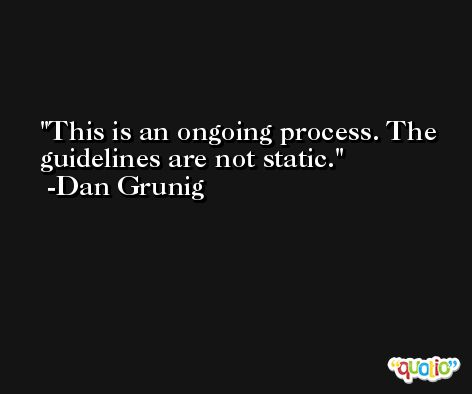 This is an ongoing process. The guidelines are not static. -Dan Grunig