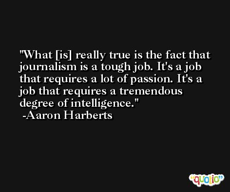 What [is] really true is the fact that journalism is a tough job. It's a job that requires a lot of passion. It's a job that requires a tremendous degree of intelligence. -Aaron Harberts