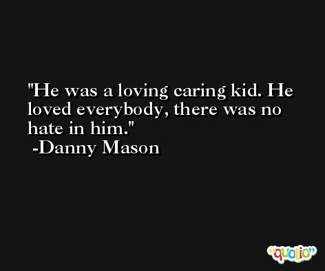 He was a loving caring kid. He loved everybody, there was no hate in him. -Danny Mason