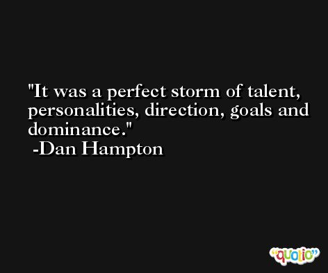 It was a perfect storm of talent, personalities, direction, goals and dominance. -Dan Hampton