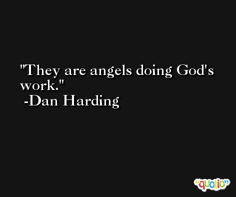They are angels doing God's work. -Dan Harding