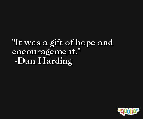 It was a gift of hope and encouragement. -Dan Harding