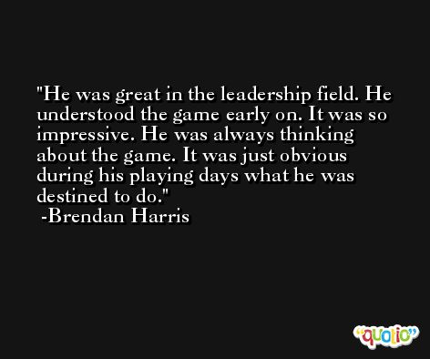 He was great in the leadership field. He understood the game early on. It was so impressive. He was always thinking about the game. It was just obvious during his playing days what he was destined to do. -Brendan Harris