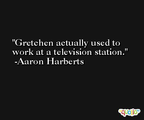 Gretchen actually used to work at a television station. -Aaron Harberts