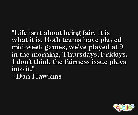 Life isn't about being fair. It is what it is. Both teams have played mid-week games, we've played at 9 in the morning, Thursdays, Fridays. I don't think the fairness issue plays into it. -Dan Hawkins