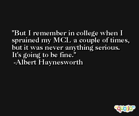 But I remember in college when I sprained my MCL a couple of times, but it was never anything serious. It's going to be fine. -Albert Haynesworth