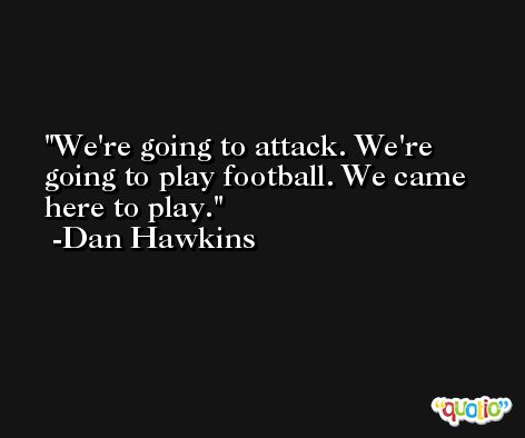 We're going to attack. We're going to play football. We came here to play. -Dan Hawkins