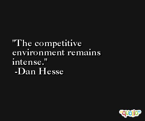 The competitive environment remains intense. -Dan Hesse