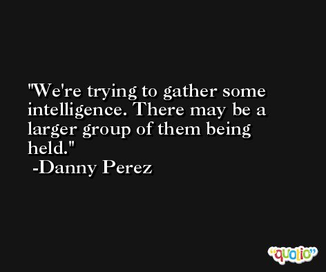 We're trying to gather some intelligence. There may be a larger group of them being held. -Danny Perez