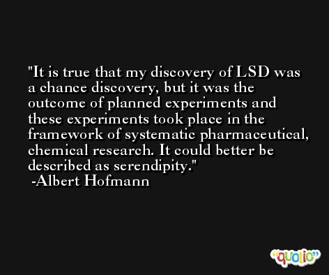 It is true that my discovery of LSD was a chance discovery, but it was the outcome of planned experiments and these experiments took place in the framework of systematic pharmaceutical, chemical research. It could better be described as serendipity. -Albert Hofmann