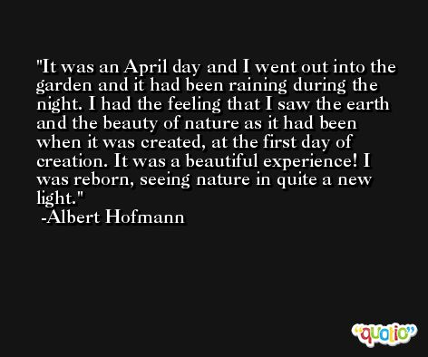 It was an April day and I went out into the garden and it had been raining during the night. I had the feeling that I saw the earth and the beauty of nature as it had been when it was created, at the first day of creation. It was a beautiful experience! I was reborn, seeing nature in quite a new light. -Albert Hofmann