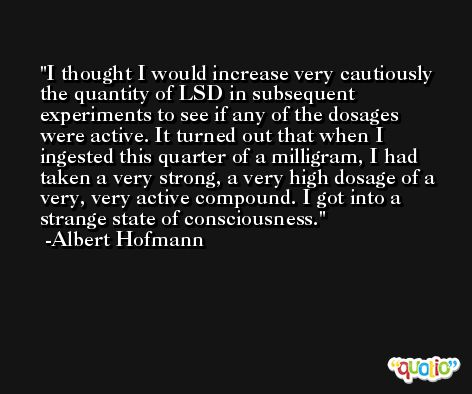 I thought I would increase very cautiously the quantity of LSD in subsequent experiments to see if any of the dosages were active. It turned out that when I ingested this quarter of a milligram, I had taken a very strong, a very high dosage of a very, very active compound. I got into a strange state of consciousness. -Albert Hofmann
