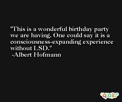 This is a wonderful birthday party we are having. One could say it is a consciousness-expanding experience without LSD. -Albert Hofmann