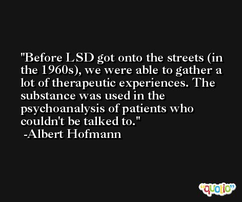 Before LSD got onto the streets (in the 1960s), we were able to gather a lot of therapeutic experiences. The substance was used in the psychoanalysis of patients who couldn't be talked to. -Albert Hofmann