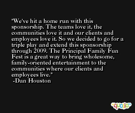 We've hit a home run with this sponsorship. The teams love it, the communities love it and our clients and employees love it. So we decided to go for a triple play and extend this sponsorship through 2009. The Principal Family Fun Fest is a great way to bring wholesome, family-oriented entertainment to the communities where our clients and employees live. -Dan Houston