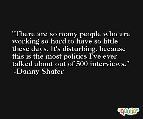 There are so many people who are working so hard to have so little these days. It's disturbing, because this is the most politics I've ever talked about out of 500 interviews. -Danny Shafer