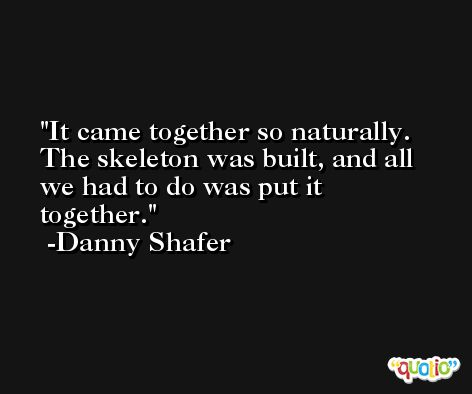 It came together so naturally. The skeleton was built, and all we had to do was put it together. -Danny Shafer