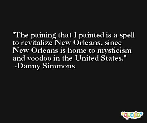 The paining that I painted is a spell to revitalize New Orleans, since New Orleans is home to mysticism and voodoo in the United States. -Danny Simmons