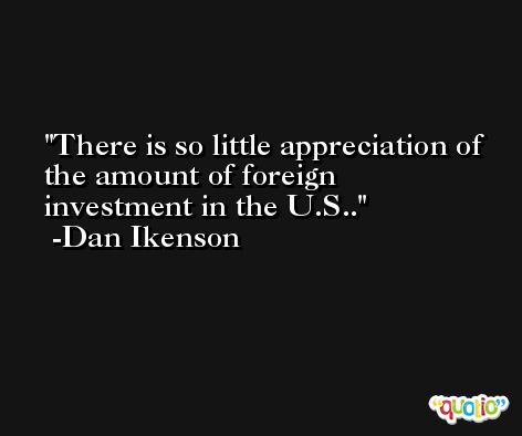 There is so little appreciation of the amount of foreign investment in the U.S.. -Dan Ikenson