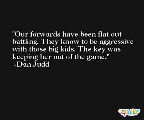 Our forwards have been flat out battling. They know to be aggressive with those big kids. The key was keeping her out of the game. -Dan Judd