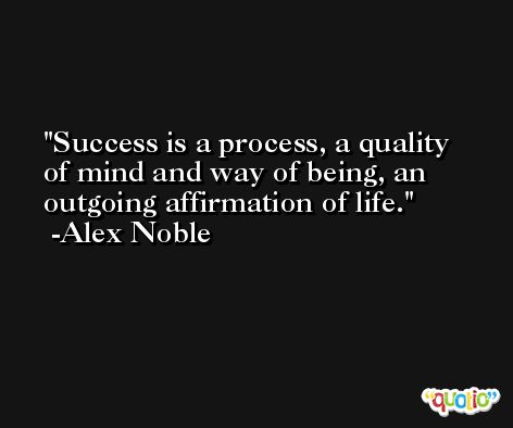 Success is a process, a quality of mind and way of being, an outgoing affirmation of life. -Alex Noble