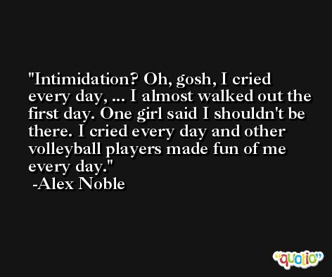 Intimidation? Oh, gosh, I cried every day, ... I almost walked out the first day. One girl said I shouldn't be there. I cried every day and other volleyball players made fun of me every day. -Alex Noble