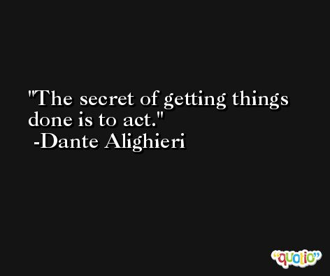The secret of getting things done is to act. -Dante Alighieri