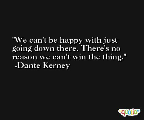 We can't be happy with just going down there. There's no reason we can't win the thing. -Dante Kerney