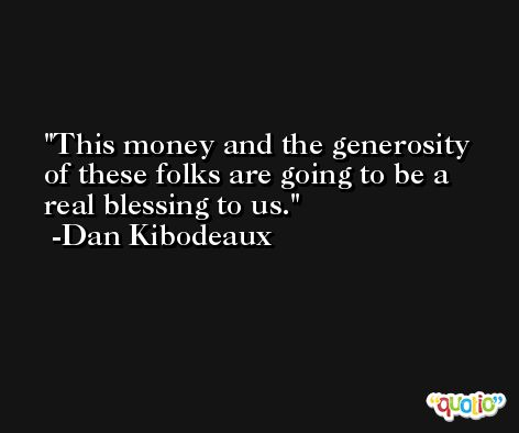 This money and the generosity of these folks are going to be a real blessing to us. -Dan Kibodeaux