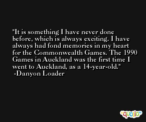 It is something I have never done before, which is always exciting. I have always had fond memories in my heart for the Commonwealth Games. The 1990 Games in Auckland was the first time I went to Auckland, as a 14-year-old. -Danyon Loader