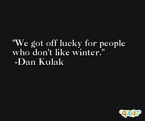 We got off lucky for people who don't like winter. -Dan Kulak