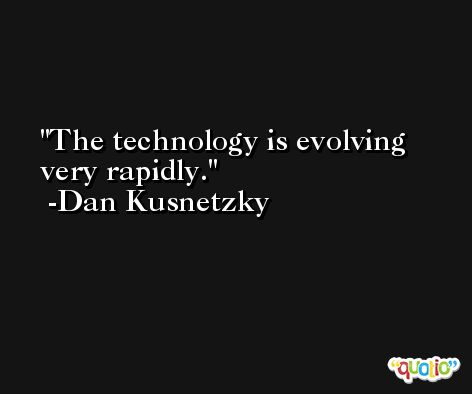 The technology is evolving very rapidly. -Dan Kusnetzky