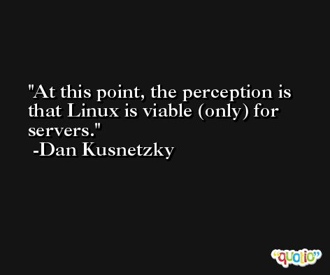 At this point, the perception is that Linux is viable (only) for servers. -Dan Kusnetzky