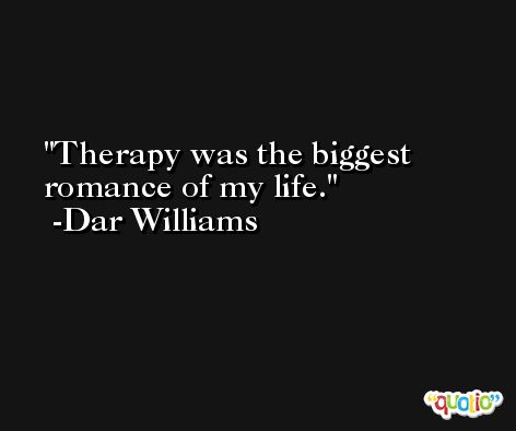 Therapy was the biggest romance of my life. -Dar Williams